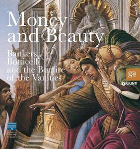 Money and beauty. Bankers, Botticelli and the Bonfire of the Vanities. Exhibition catalogue (Florence, 17 settembre 2011-22 gennaio 2012). Ediz. illustrata