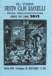 Capturtokyoedition.it Il vero Sesto Cajo Baccelli. Guida dell'agricoltore. Lunario per l'anno 2012 Image