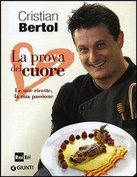 La prova del cuore. Le mie ricette, la mia passione - Bertol Cristian - wuz.it