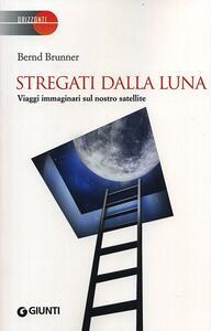 Libro Stregati dalla luna. Viaggi immaginari sul nostro satellite Bernd Brunner