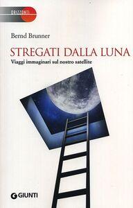 Foto Cover di Stregati dalla luna. Viaggi immaginari sul nostro satellite, Libro di Bernd Brunner, edito da Giunti Editore