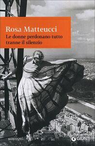 Libro Le donne perdonano tutto tranne il silenzio Rosa Matteucci