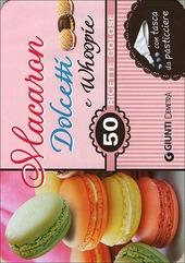 Macaron, dolcetti e whoopie. 50 ricette golose. Con gadget