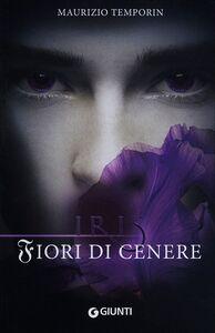 Libro Fiori di cenere. Iris Maurizio Temporin