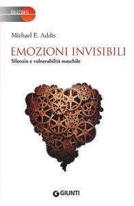 Libro Emozioni invisibili. Silenzio e vulnerabilità maschile Michael E. Addis
