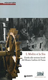 L molin e la sia. Guida alle sezioni locali del Museo ladino di Fassa. Con DVD
