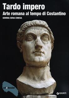 Tardo impero. Arte romana al tempo di Costantino. Ediz. illustrata - Gemma Sena Chiesa - copertina