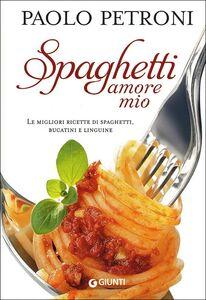 Libro Spaghetti amore mio. Le migliori ricette di spaghetti, bucatini e linguine Paolo Petroni