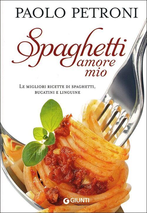 Spaghetti amore mio. Le migliori ricette di spaghetti, bucatini e linguine