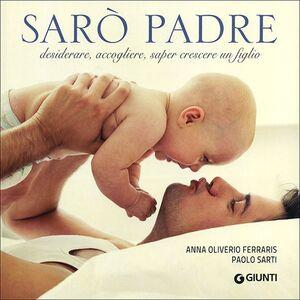 Libro Sarò padre. Desiderare, accogliere, saper crescere un figlio Anna Oliverio Ferraris , Paolo Sarti