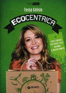 Libro Ecocentrica. Facili consigli per vivere felici aiutando il nostro pianeta Tessa Gelisio