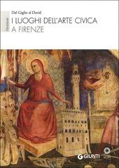 I luoghi dell'arte civica a Firenze. Itinerari: Dal Giglio al David