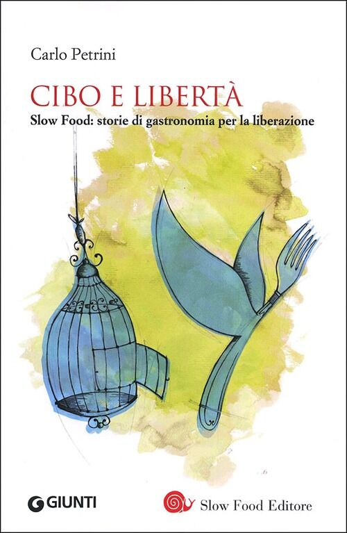 Cibo e libertà. Slow Food: storie di gastronomia per la liberazione