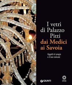 Libro I vetri di Palazzo Pitti dai Medici ai Savoia. Oggetti di pregio e d'uso comune Silvia Ciappi 0