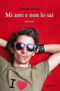 Foto Cover di Mi ami e non lo sai, Libro di Tiziana Merani, edito da Giunti Editore