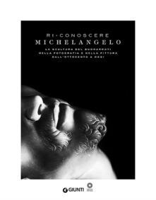 Ri-conoscere Michelangelo. La scultura del Buonarroti nella fotografia e nella pittura dallOttocento a oggi. Catalogo della mostra (Firenze, febbraio-maggio 2014). Ediz. illustrata.pdf