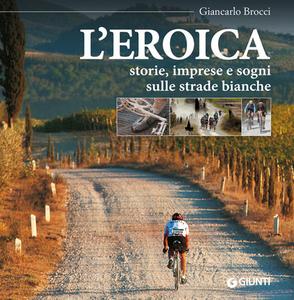 Libro L' eroica. Storie, imprese e sogni sulle strade bianche Giancarlo Brocci 0