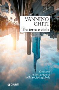 Foto Cover di Tra terra e cielo. Credenti e non credenti nella società globale, Libro di Vannino Chiti, edito da Giunti Editore
