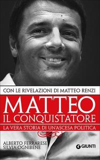 Matteo il conquistatore. La vera storia di un'ascesa politica. Con le rivelazioni di Matteo Renzi - Ferrarese Alberto Ognibene Silvia - wuz.it