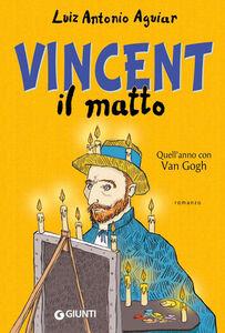 Libro Vincent il matto. Quell'anno con Van Gogh Luiz Antonio Aguiar