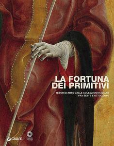 Libro La fortuna dei primitivi. Tesori d'arte dalle collezioni italiane fra Sette e Ottocento