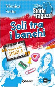 Foto Cover di Soli tra i banchi. 4 storie sulla scuola, Libro di Monica Setta, edito da Giunti Junior