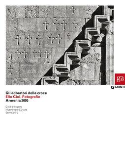 Libro Gli adoratori della croce. Elio Ciol. Fotografie. Armenia 2005. Catalogo della mostra (Lugano, 4 marzo-10 maggio 2015)