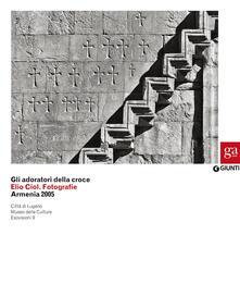 Listadelpopolo.it Gli adoratori della croce. Elio Ciol. Fotografie. Armenia 2005. Catalogo della mostra (Lugano, 4 marzo-10 maggio 2015) Image