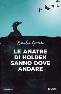 Libro Le anatre di Holden sanno dove andare Emilia Garuti
