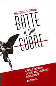 Libro Batte il mio cuore. Greci e romani ci svelano i segreti dell'amore Martino Menghi