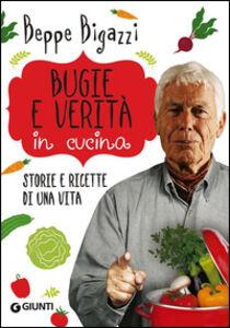 Foto Cover di Bugie e verità in cucina. Storie e ricette di una vita, Libro di Beppe Bigazzi, edito da Giunti Editore