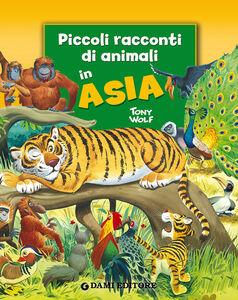 Foto Cover di Piccoli racconti di animali in Asia, Libro di Pierangela Fiorani,Tony Wolf, edito da Dami Editore
