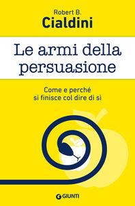 Foto Cover di Le armi della persuasione. Come e perché si finisce col dire di sì, Libro di Robert B. Cialdini, edito da Giunti Editore