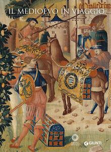Foto Cover di Il Medioevo in viaggio. Catalogo della mostra (Firenze, 20 marzo-21 giugno 2015), Libro di  edito da Giunti Editore