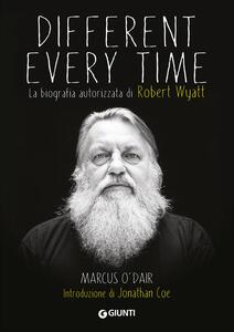 Different every time. La biografia autorizzata di Robert Wyatt