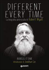 Libro Different every time. La biografia autorizzata di Robert Wyatt Marcus O'Dair