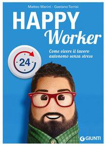 Libro Happy worker. Come vivere il lavoro autonomo senza stress Matteo Marini , Gaetano Torrisi