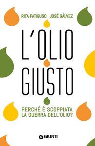 Foto Cover di L' olio giusto. Perché è scoppiata la guerra dell'olio?, Libro di Rita Fatiguso,Josè Galvez, edito da Giunti Editore