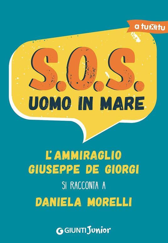 S.O.S. Uomo in mare. L'ammiraglio Giuseppe De Giorgi si racconta a Daniela Morelli - Daniela Morelli - copertina