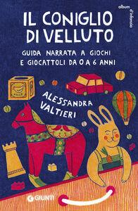 Libro Il coniglio di velluto. Guida narrata a giochi e giocattoli da 0 a 6 anni Alessandra Valtieri