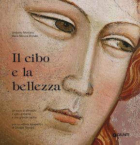 Foto Cover di Il cibo e la bellezza. Un ciclo di affreschi, il volto di Dante e una grande cucina, Libro di Umberto Montano,M. Monica Donato, edito da Giunti Editore
