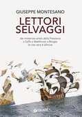 Libro Lettori selvaggi. Dai misteriosi artisti della Preistoria a Saffo a Beethoven a Borges la vita vera è altrove Giuseppe Montesano