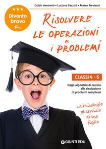 Divento bravo a... risolvere le operazioni e i problemi. Classi 4-5. Dagli algoritmi di calcolo alla risoluzione di problemi complessi