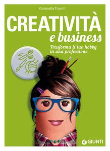 Libro Creatività e business. Trasforma il tuo hobby in una professione Gabriella Trionfi