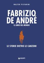 Fabrizio De André. Il libro del mondo. Le storie dietro le canzoni. Nuova ediz.