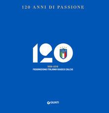 120 anni di passione. 1898-2018 Federazione Italiana Giuoco Calcio.pdf