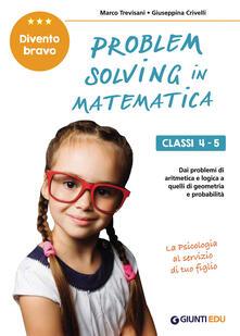 Daddyswing.es Problem solving in matematica. Classi 4-5. Un allenamento delle capacità di problem solving attraverso problemi di logica, aritmetica, geometria, calcolo delle probabilità e statistica Image