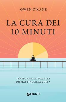 La cura dei 10 minuti. Trasforma la tua vita un mattino alla volta - Alice Zanzottera,Owen O'Kane - ebook