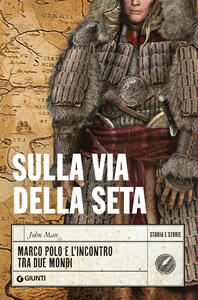 Libro Sulla Via della Seta. Marco Polo e l'incontro tra due mondi John Man