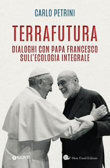 TerraFutura. Dialoghi con Papa Francesco sull'ecologia integrale - Carlo Petrini - copertina